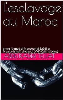 L'esclavage au Maroc: entre Ahmed al-Mansour al-Saâdi et Moulay Ismaïl al-Alaoui (XVI°-XVIII° siècles) (French Edition)