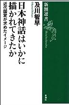 表紙: 日本神話はいかに描かれてきたか―近代国家が求めたイメージ―(新潮選書) | 及川智早
