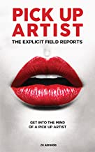Pick Up Artist: The Explicit Field Reports (Pick up Artist, The Game, Dating, Pick Up Women)