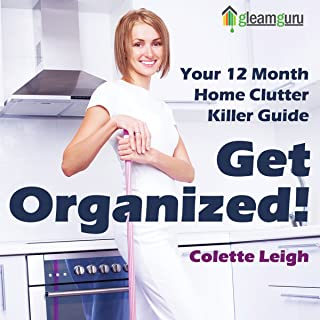Get Organized! Your 12-Month Home Clutter Killer Guide: Organizing the House, Decluttering and How to Clean Your Home to Perfection, Volume 1