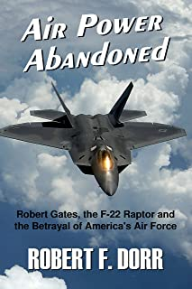 Air Power Abandoned: Robert Gates, the F-22 Raptor and the Betrayal of America's Air Force