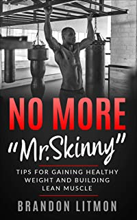 """No More """"Mr. Skinny"""" Tips For Gaining Healthy Weight and Building Lean Muscle (No More"""
