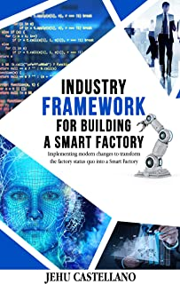 AN INDUSTRY FRAMEWORK FOR BUILDING A SMART FACTORY: mplementing modern changes to transform the factory status quo into a Smart Factory (English Edition)