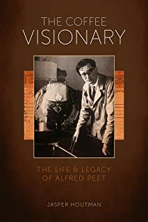 The Coffee Visionary: The Life and Legacy of Alfred Peet