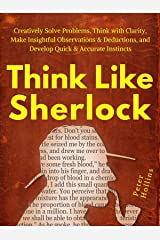 Think Like Sherlock: Creatively Solve Problems, Think with Clarity, Make Insightful Observations & Deductions, and Develop Quick & Accurate Instincts (Think Smarter, Not Harder Book 3) Kindle Edition