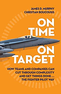 On Time on Target: How Teams and Targets Can Cut Through Complexity and Get Things Done . . . The Fighter Pilot Way