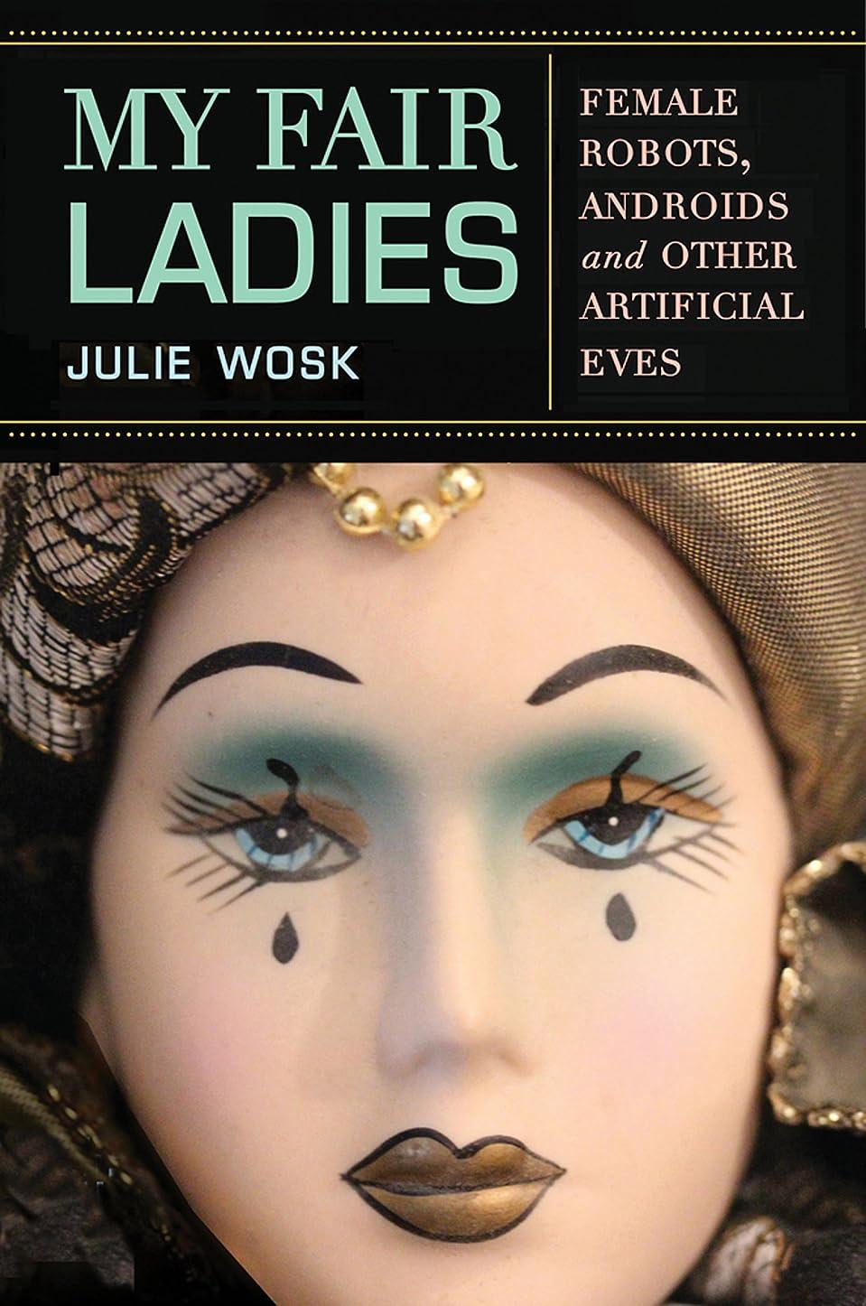 愛されし者警察入口My Fair Ladies: Female Robots, Androids, and Other Artificial Eves (English Edition)