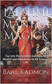 Lakshmi Mantra Magick: Tap Into The Goddess Lakshmi for Wealth and Abundance In All Areas of Life