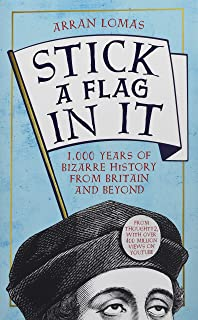 Stick a Flag in It: 1,000 years of bizarre history from Britain and beyond