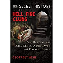 The Secret History of the Hell-Fire Clubs: From Rabelais and John Dee to Anton LaVey and Timothy Leary