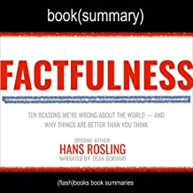 Factfulness by Hans Rosling, Anna Rosling Ronnlund, Ola Rosling - Book Summary: Ten Reasons Why We're Wrong About the Worl...