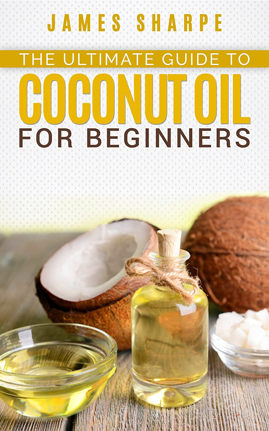 The Ultimate guide to Coconut Oil for beginners (Health and Wellness Book 1) (English Edition)