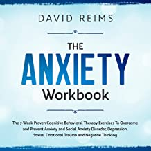 The Anxiety Workbook: The 7-Week Proven Cognitive Behavioral Therapy Exercises to Overcome and Prevent Anxiety and Social Anxiety Disorder, Depression, Stress, Emotional Trauma and Negative Thinking