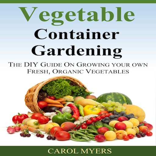 Vegetable Container Gardening  THE DIY GUIDE ON GROWING YOUR OWN FRESH,...