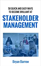Stakeholder Management: 50 Quick and Easy Ways to Become Brilliant at Project Stakeholder Management