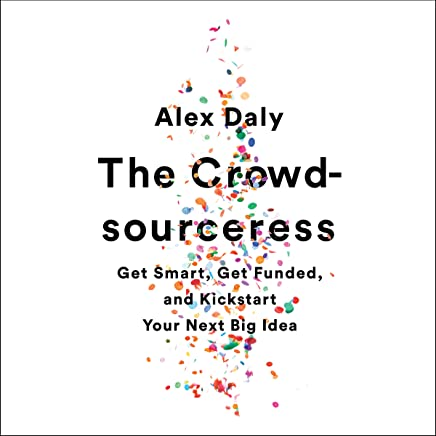 The Crowdsourceress: Get Smart, Get Funded, and Kickstart Your Next Big Idea