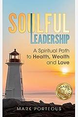 Soulful Leadership: A Spiritual Path to Health, Wealth and Love Kindle Edition