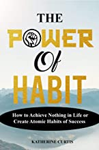 THE POWER OF HABIT: How to Achieve Nothing in Life or Create Atomic Habits of Success (Habit Transformation Book 1)