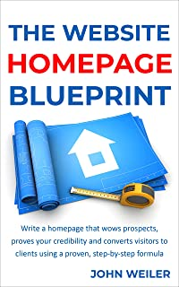 The Website Homepage Blueprint: Write a homepage that wows prospects, proves your credibility and converts visitors to cli...