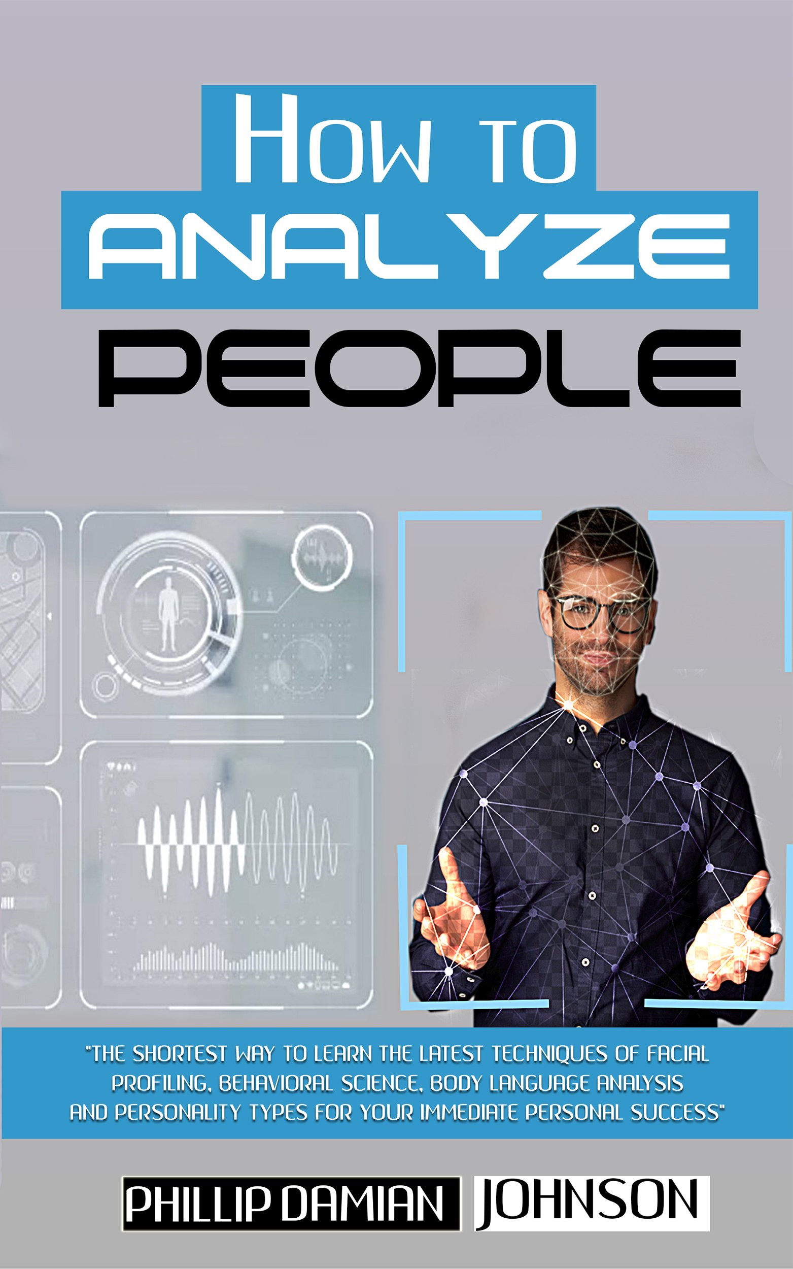 Download How To Analyze People: The Shortest Way To Learn The Latest Techniques Of Facial Profiling, Behavioral Science, Body Langu... 