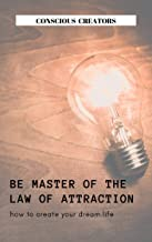 Be Master of the Law of Attraction: How To Create Your Dream Life