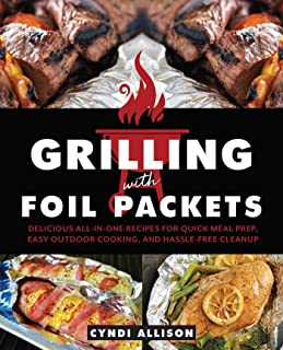 Grilling with Foil Packets: Delicious All-in-One Recipes for Quick Meal Prep, Easy Outdoor Cooking, and Hassle-Free Cleanup