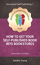 How To Get Your Self-Published Book Into Bookstores (An Alliance of Independent Authors Guide: Successful Self-Publishing Series 4)