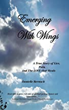 Emerging With Wings: A True Story of Lies, Pain, And The LOVE that Heals
