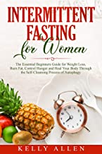 Intermittent Fasting for Women: The Essential Beginners Guide for Weight Loss, Burn Fat, Control Hunger and Heal Your Body Through The Self-Cleansing Process of Autophagy.