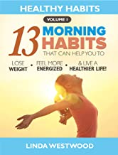 Healthy Habits Vol 1: The 13 Morning Habits That Can Help You to Lose Weight, Feel More Energized & Live A Healthier Life!