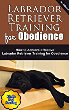 Labrador Retriever Training for Obedience: How to Achieve Effective Labrador Retriever Training for Obedience (English Edition)