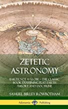 Zetetic Astronomy: Earth Not a Globe - The Classic Book Examining Flat Earth Theory and Doctrine (Hardcover)