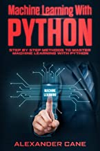 MACHINE LEARNING WITH PYTHON: Step by Step methods to master Machine Learning with Python