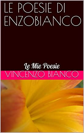LE POESIE DI ENZOBIANCO: Le Mie Poesie (Poesia ENZOBIANCO Vol. 1)