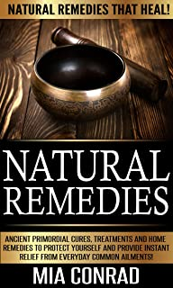 Natural Remedies: Natural Remedies that Heal! - Ancient Primordial Cures, Treatments And Home Remedies To Protect Yourself...