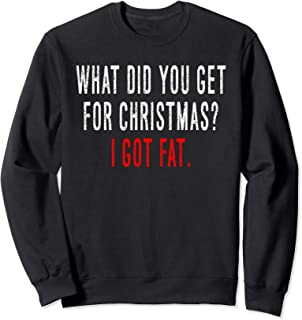 What did you get for Christmas? I got fat. funny Xmas Sweatshirt