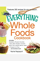 The Everything Whole Foods Cookbook: Includes: Strawberry Rhubarb Smoothie, Spicy Bison Burgers, Zucchini-Garlic Chili, Herbed Salmon Cakes, Pineapple Ice Pops ...and hundreds more! (Everything®) Kindle Edition