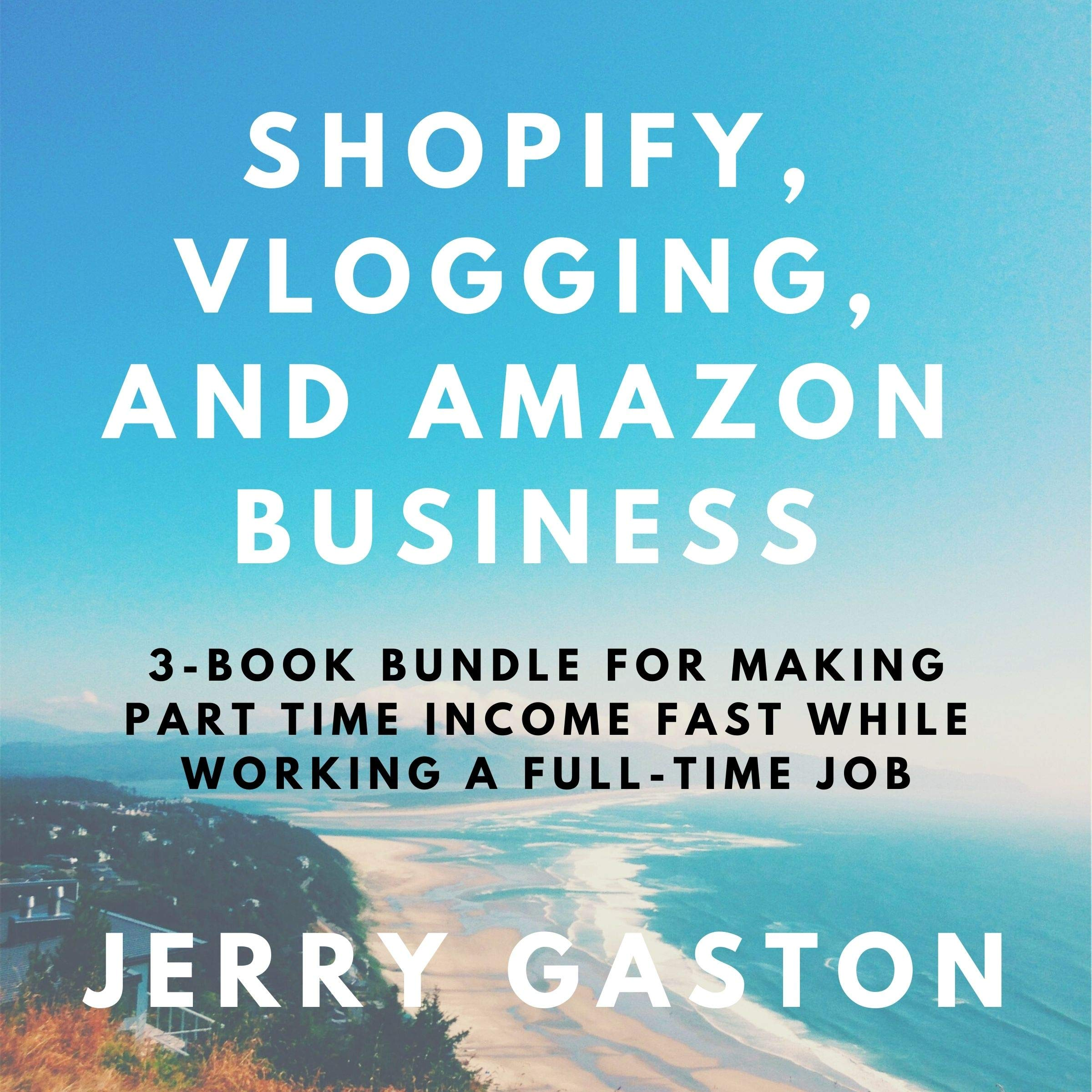 Shopify, Vlogging, and Amazon Business: 3-Book Bundle for Making Part Time Income Fast While Working a Full-Time Job
