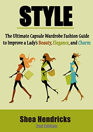 Style: The Ultimate Capsule Wardrobe Fashion Guide to Improve a Lady's Beauty, Elegance, and Charm (Know What to Wear and How to Look Fabulous by Having a Great Sense of Style!) (English Edition)