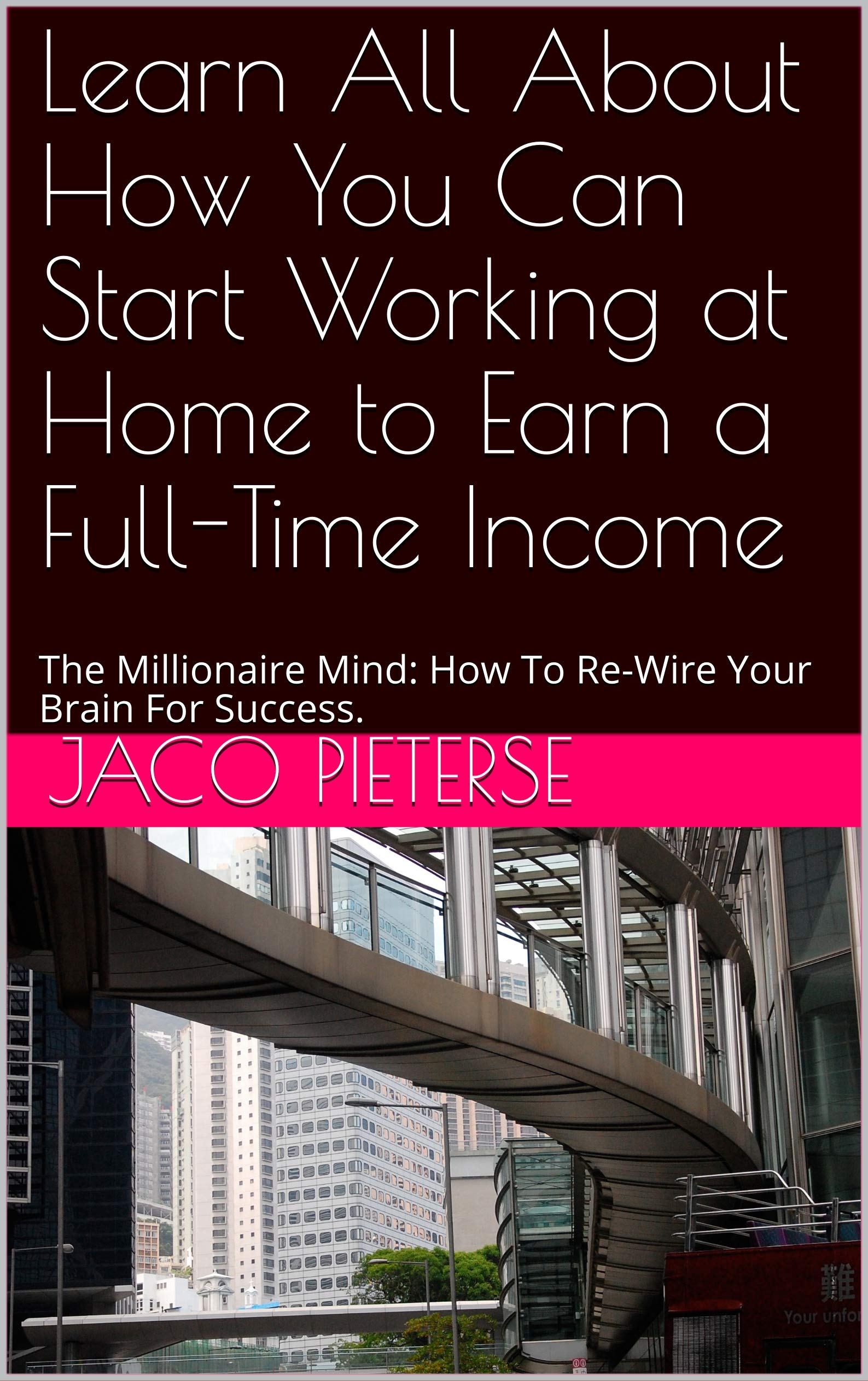 Learn All About How You Can Start Working at Home to Earn a Full-Time Income: The Millionaire Mind: How To Re-Wire Your Brain For Success.