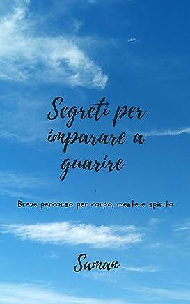 SEGRETI PER IMPARARE A GUARIRE: BREVE PERCORSO PER CORPO, MENTE E SPIRITO