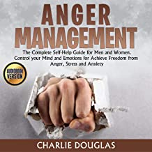 Anger Management: The Complete Self-Help Guide for Men and Women. Control Your Mind and Emotions for Achieve Freedom from Anger, Stress and Anxiety