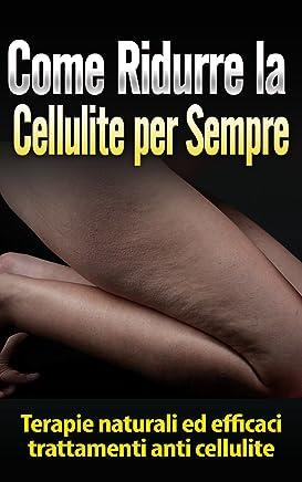 Come Ridurre la Cellulite per Sempre: Terapie naturali ed efficaci trattamenti anti cellulite (perdere peso, bruciare grassi, salute, benessere, fitoterapia, corpo sano, perdita di peso)