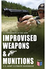 Improvised Weapons & Munitions – U.S. Army Ultimate Handbook: How to Create Explosive Devices & Weapons from Available Materials: Propellants, Mines, Grenades, ... Fuses, Detonators and Delay Mechanisms Kindle Edition