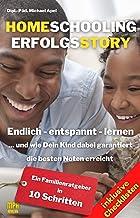 Homeschooling Erfolgsstory: Endlich – entspannt – lernen ...und wie Dein Kind dabei garantiert die besten Noten erreicht. ...