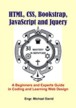 Html, CSS, Boostrap, Javascript and JQuery: A Beginners and Experts Guide in Coding and Learning Web Design