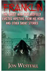 Franklin: The Ghost Who Successfully Evicted Hipsters From His Home And Other Short Stories Kindle Edition