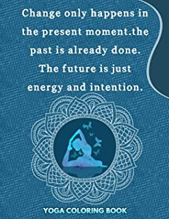 Change Only Happens In The Present Moment The past is Already Done The Future Is Just Energy And Intention:Yoga Coloring B...