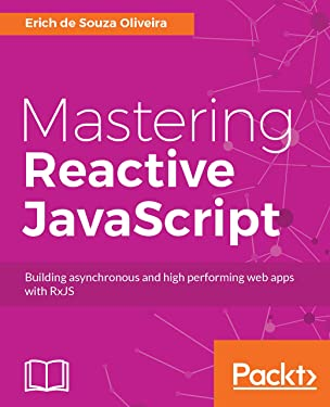 Mastering Reactive JavaScript: Building asynchronous and high performing web apps with RxJS