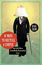 10 Ways to Recycle a Corpse: and 100 More Dreadfully Distasteful Lists